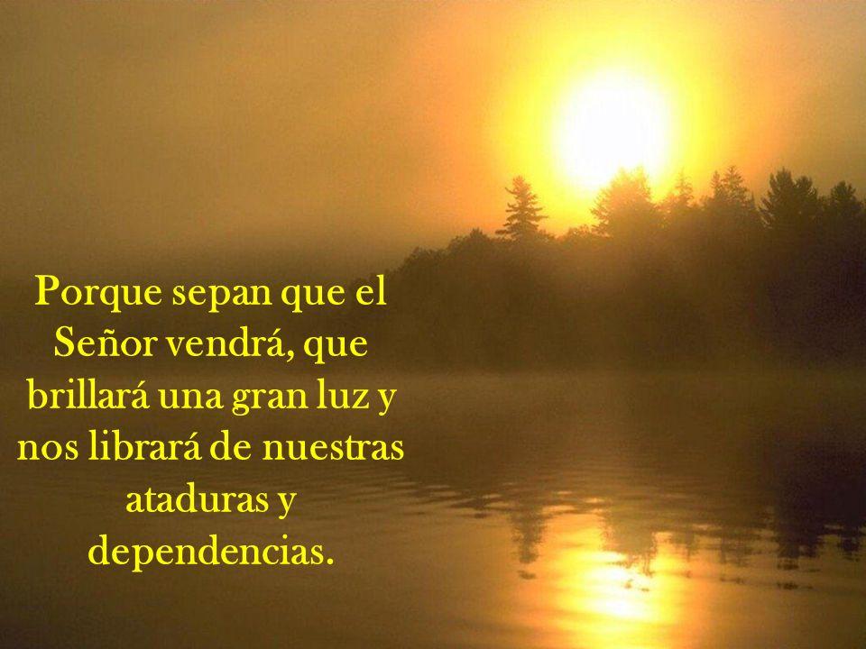 Porque sepan que el Señor vendrá, que brillará una gran luz y nos librará de nuestras ataduras y dependencias.