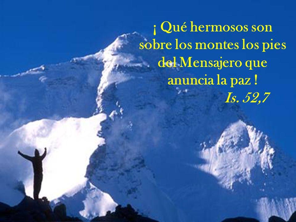 ¡ Qué hermosos son sobre los montes los pies del Mensajero que anuncia la paz ! Is. 52,7
