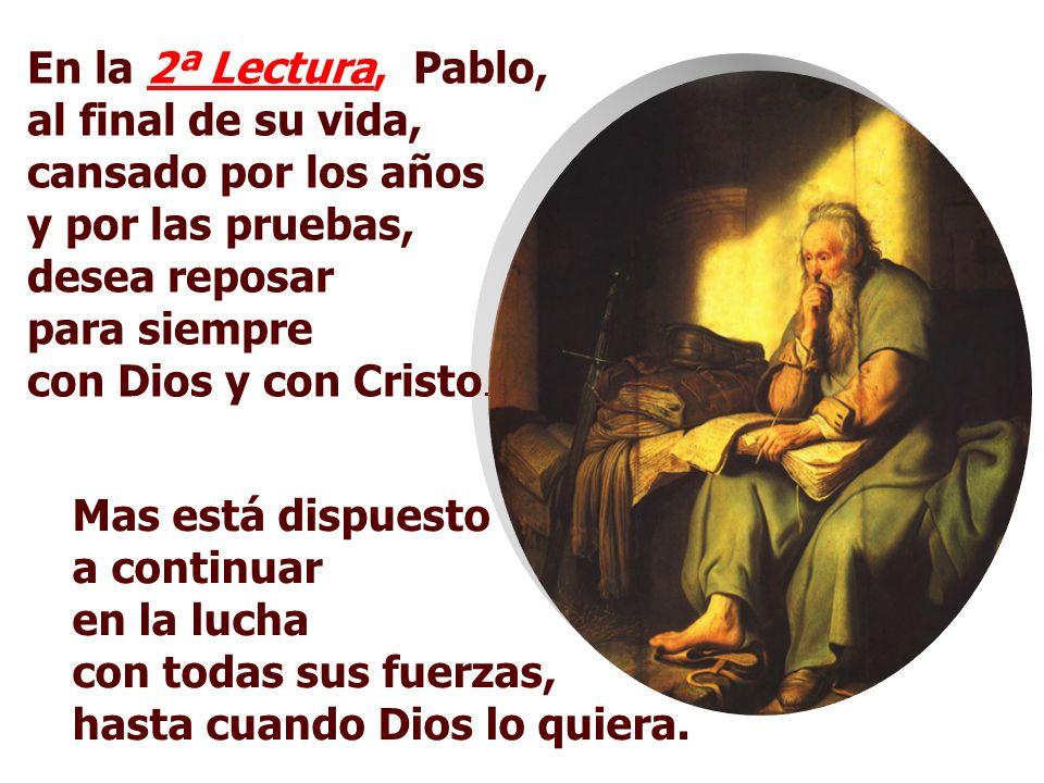 En la 2ª Lectura, Pablo, al final de su vida, cansado por los años y por las pruebas, desea reposar para siempre con Dios y con Cristo.