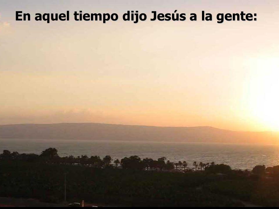 En aquel tiempo dijo Jesús a la gente: