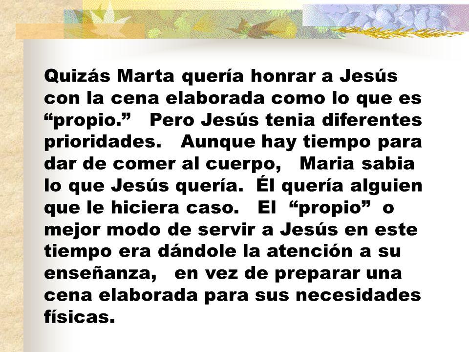 Quizás Marta quería honrar a Jesús con la cena elaborada como lo que es propio. Pero Jesús tenia diferentes prioridades.