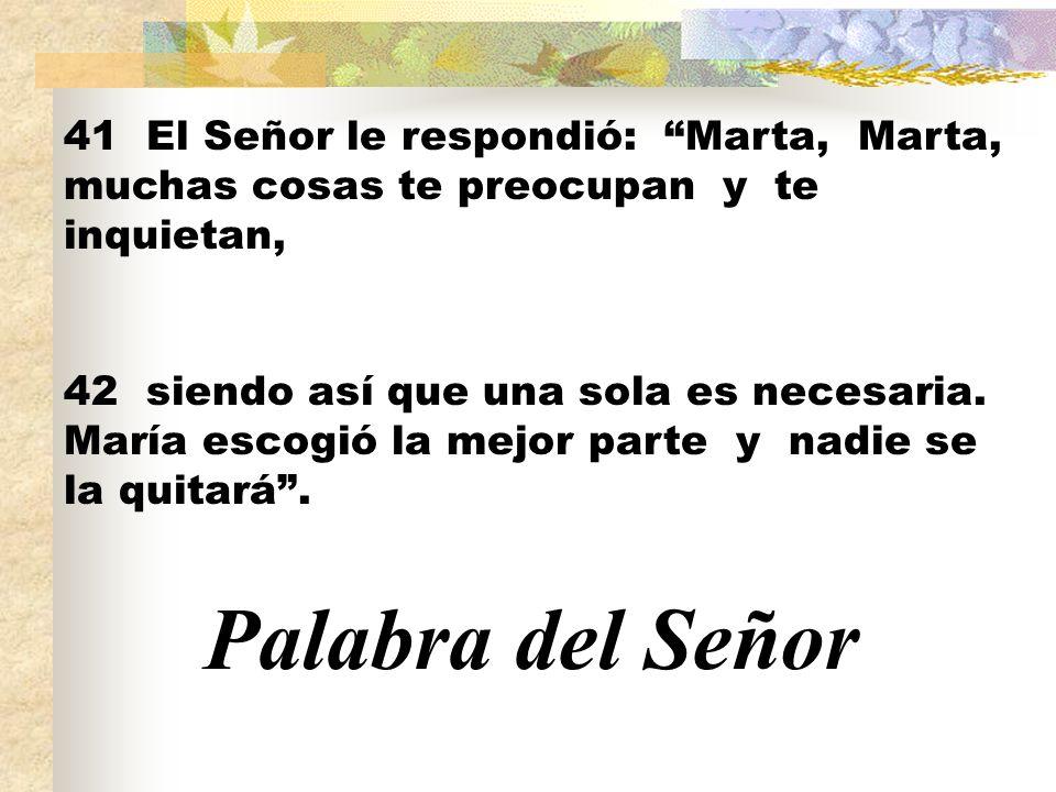 41 El Señor le respondió: Marta, Marta, muchas cosas te preocupan y te inquietan,