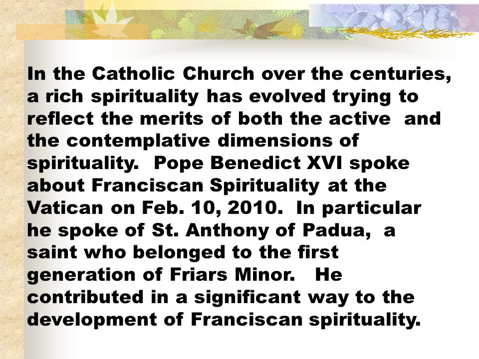 In the Catholic Church over the centuries, a rich spirituality has evolved trying to reflect the merits of both the active and the contemplative dimensions of spirituality.