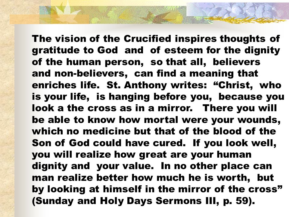 The vision of the Crucified inspires thoughts of gratitude to God and of esteem for the dignity of the human person, so that all, believers and non-believers, can find a meaning that enriches life.