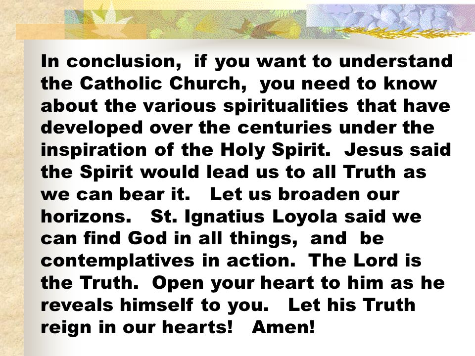 In conclusion, if you want to understand the Catholic Church, you need to know about the various spiritualities that have developed over the centuries under the inspiration of the Holy Spirit.