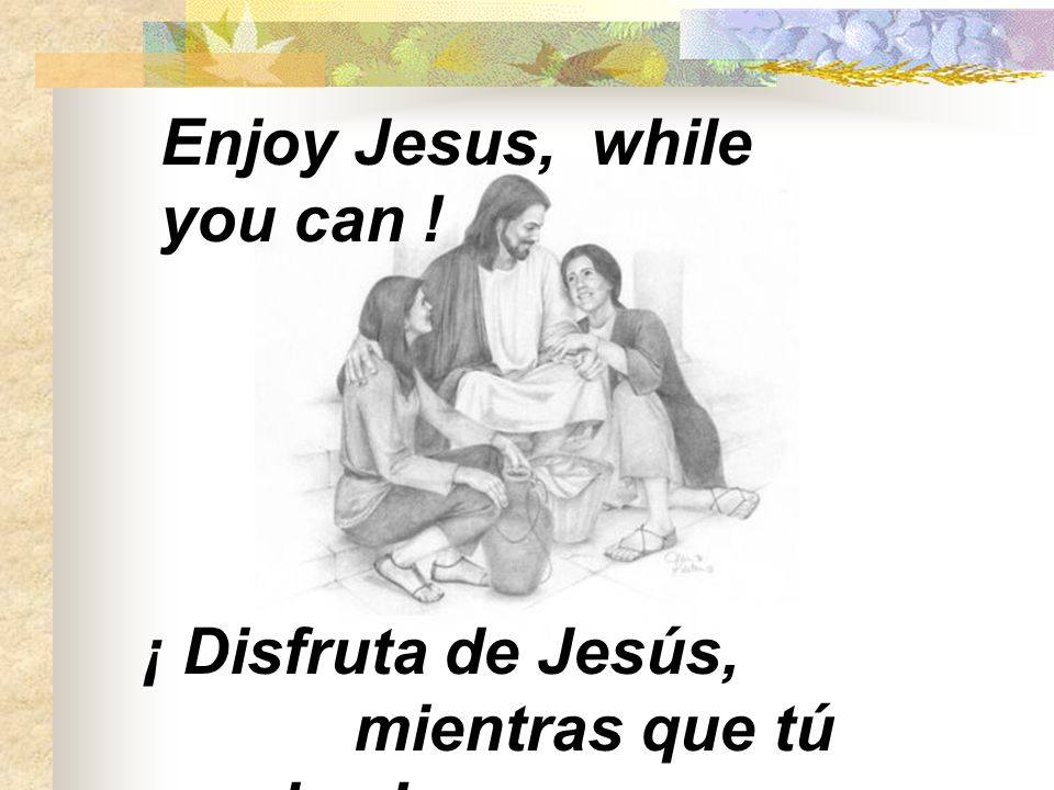 Enjoy Jesus, while you can !