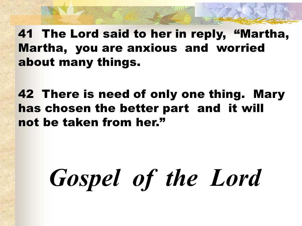 41 The Lord said to her in reply, Martha, Martha, you are anxious and worried about many things.