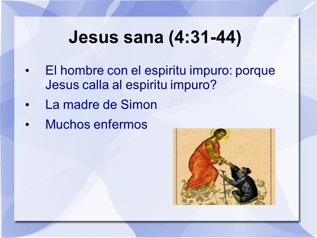 Jesus sana (4:31-44) El hombre con el espiritu impuro: porque Jesus calla al espiritu impuro La madre de Simon.