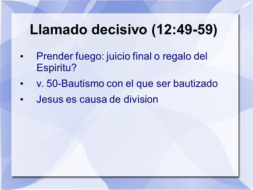 Llamado decisivo (12:49-59) Prender fuego: juicio final o regalo del Espiritu v. 50-Bautismo con el que ser bautizado.