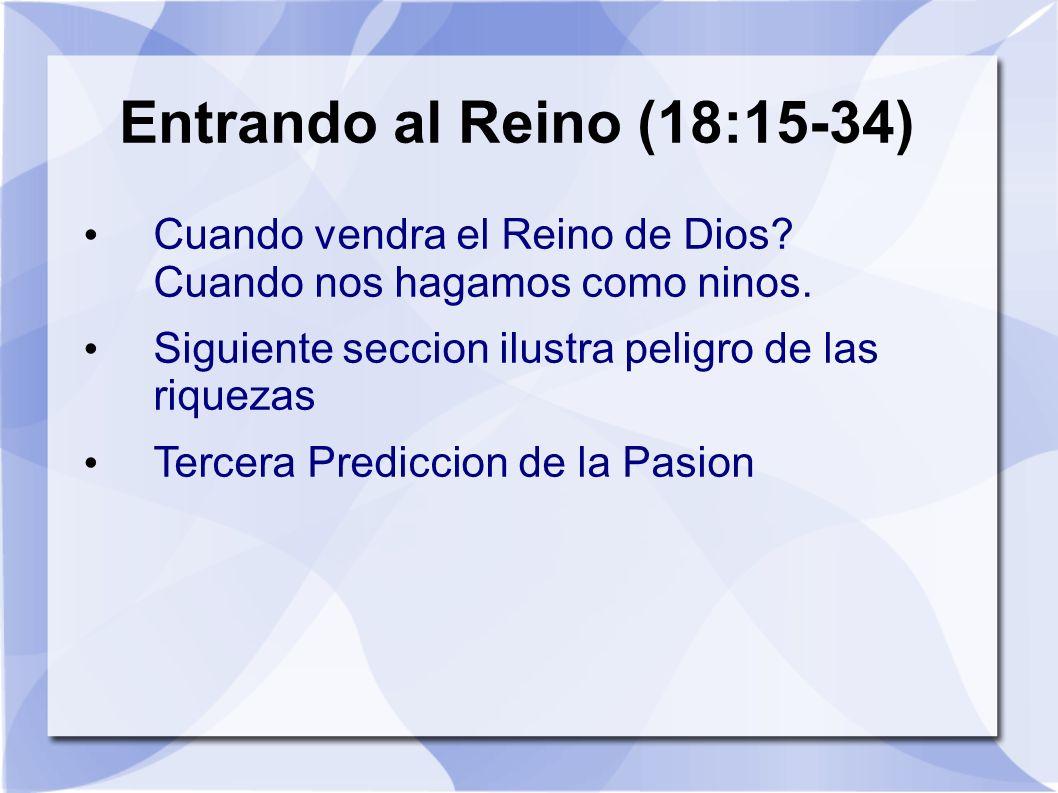 Entrando al Reino (18:15-34) Cuando vendra el Reino de Dios Cuando nos hagamos como ninos. Siguiente seccion ilustra peligro de las riquezas.