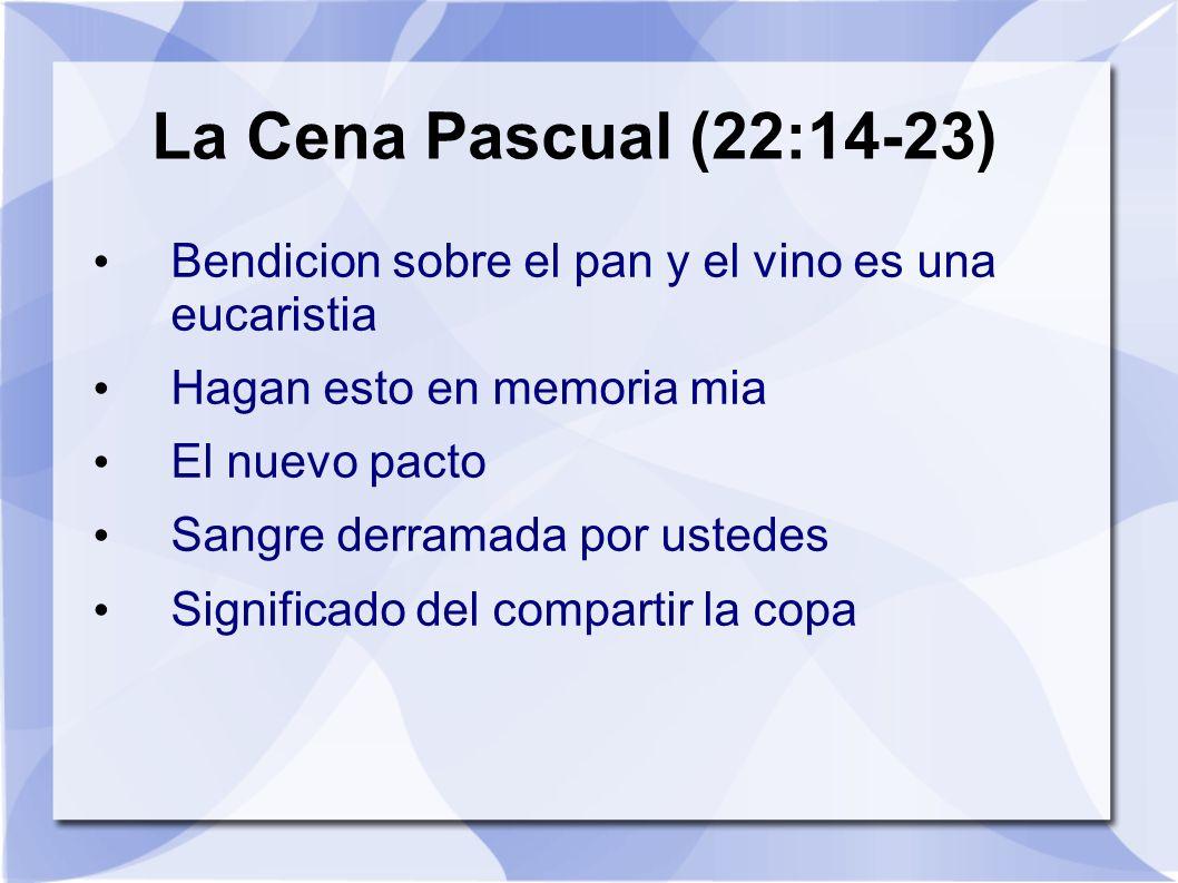 La Cena Pascual (22:14-23) Bendicion sobre el pan y el vino es una eucaristia. Hagan esto en memoria mia.