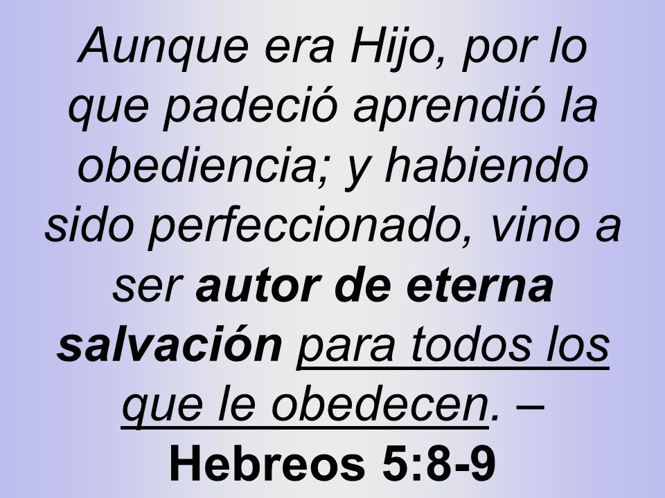 Aunque era Hijo, por lo que padeció aprendió la obediencia; y habiendo sido perfeccionado, vino a ser autor de eterna salvación para todos los que le obedecen.