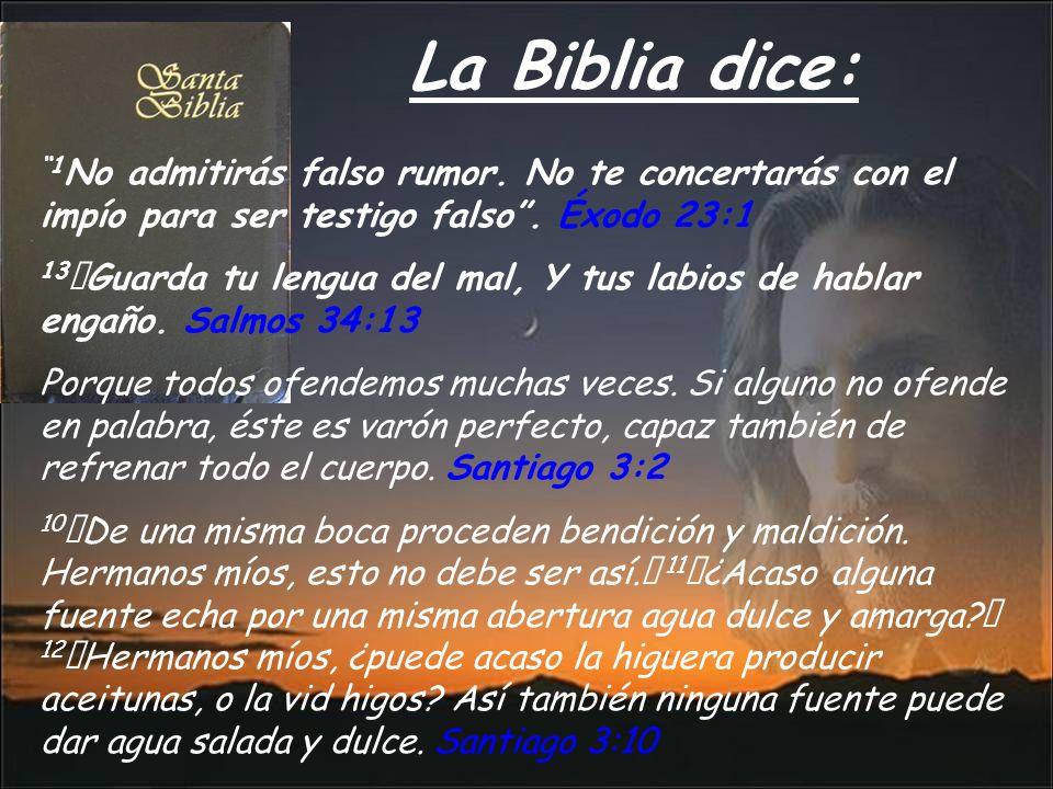 La Biblia dice: 1No admitirás falso rumor. No te concertarás con el impío para ser testigo falso . Éxodo 23:1.