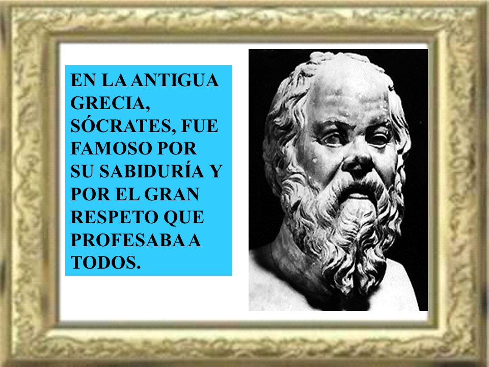 EN LA ANTIGUA GRECIA, SÓCRATES, FUE FAMOSO POR. SU SABIDURÍA Y. POR EL GRAN. RESPETO QUE PROFESABA A.