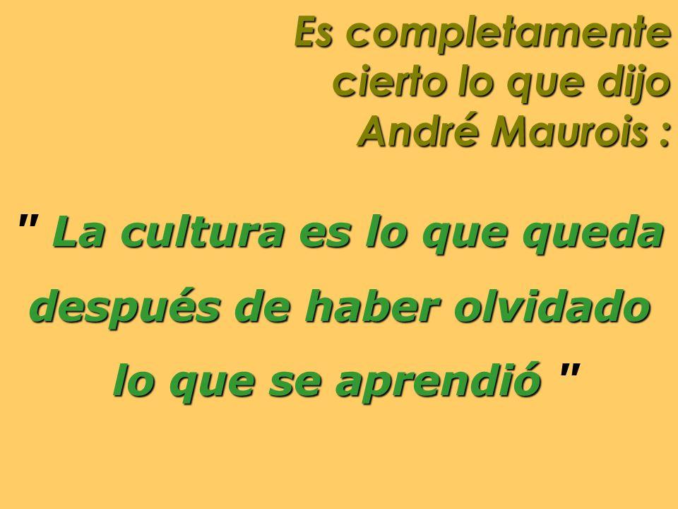 Es completamente cierto lo que dijo André Maurois :
