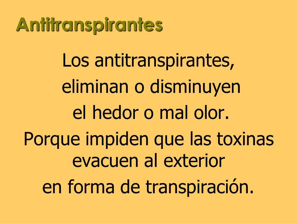 Los antitranspirantes, eliminan o disminuyen el hedor o mal olor.