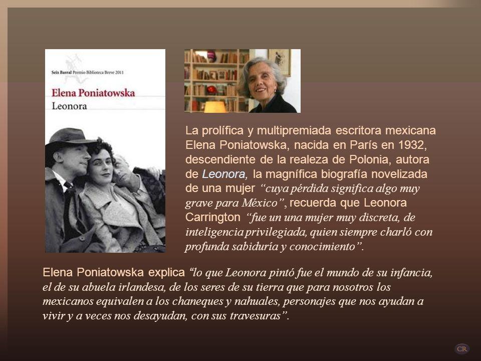 La prolífica y multipremiada escritora mexicana Elena Poniatowska, nacida en París en 1932, descendiente de la realeza de Polonia, autora de Leonora, la magnífica biografía novelizada de una mujer cuya pérdida significa algo muy grave para México , recuerda que Leonora Carrington fue un una mujer muy discreta, de inteligencia privilegiada, quien siempre charló con profunda sabiduría y conocimiento .