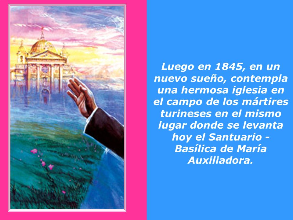 Luego en 1845, en un nuevo sueño, contempla una hermosa iglesia en el campo de los mártires turineses en el mismo lugar donde se levanta hoy el Santuario - Basílica de María Auxiliadora.