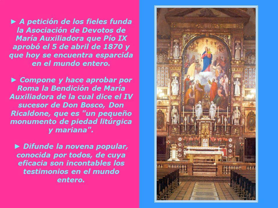 ► A petición de los fieles funda la Asociación de Devotos de María Auxiliadora que Pío IX aprobó el 5 de abril de 1870 y que hoy se encuentra esparcida en el mundo entero.