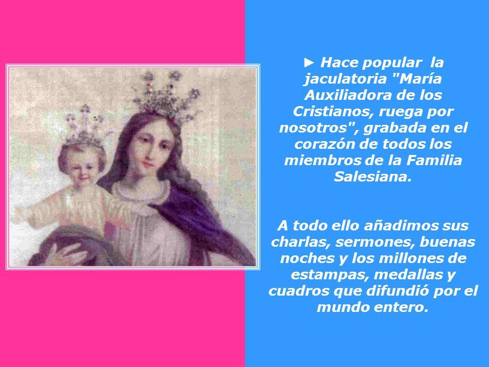 ► Hace popular la jaculatoria María Auxiliadora de los Cristianos, ruega por nosotros , grabada en el corazón de todos los miembros de la Familia Salesiana.