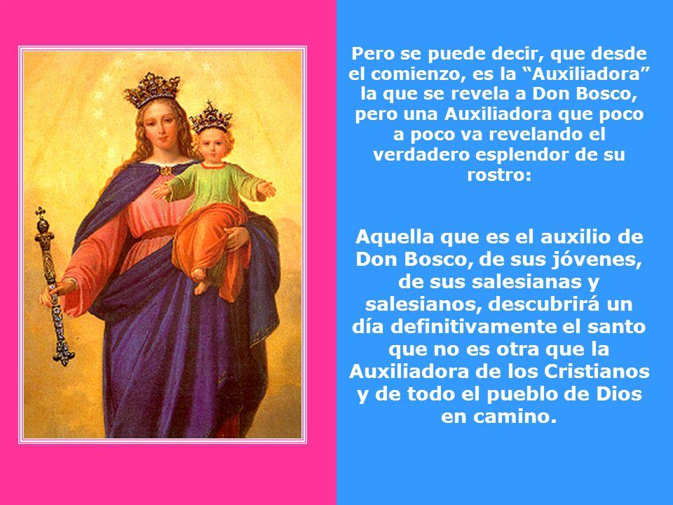 Pero se puede decir, que desde el comienzo, es la Auxiliadora la que se revela a Don Bosco, pero una Auxiliadora que poco a poco va revelando el verdadero esplendor de su rostro: