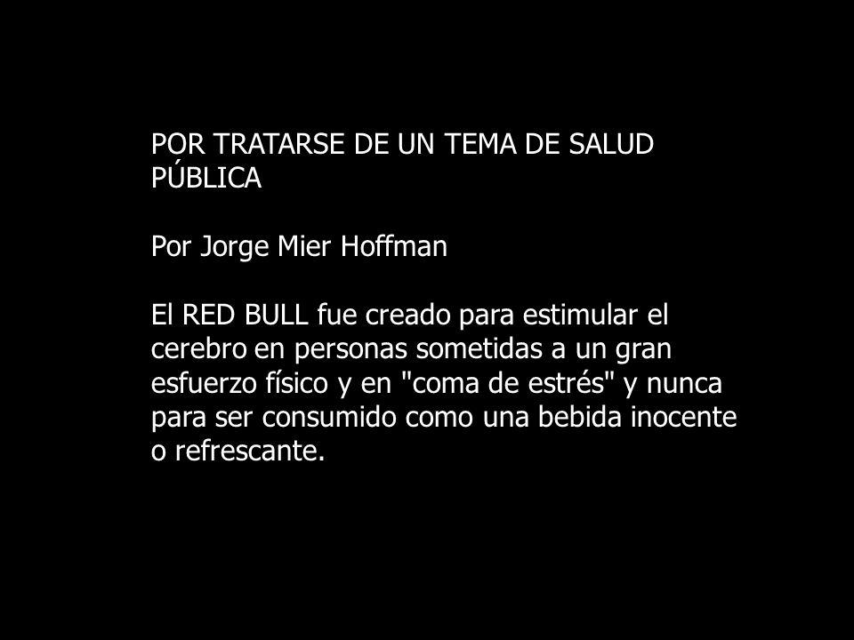 POR TRATARSE DE UN TEMA DE SALUD PÚBLICA Por Jorge Mier Hoffman El RED BULL fue creado para estimular el cerebro en personas sometidas a un gran esfuerzo físico y en coma de estrés y nunca para ser consumido como una bebida inocente o refrescante.