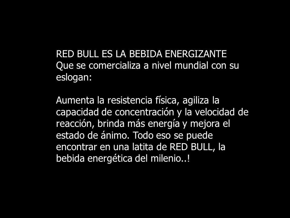 RED BULL ES LA BEBIDA ENERGIZANTE Que se comercializa a nivel mundial con su eslogan: Aumenta la resistencia física, agiliza la capacidad de concentración y la velocidad de reacción, brinda más energía y mejora el estado de ánimo.