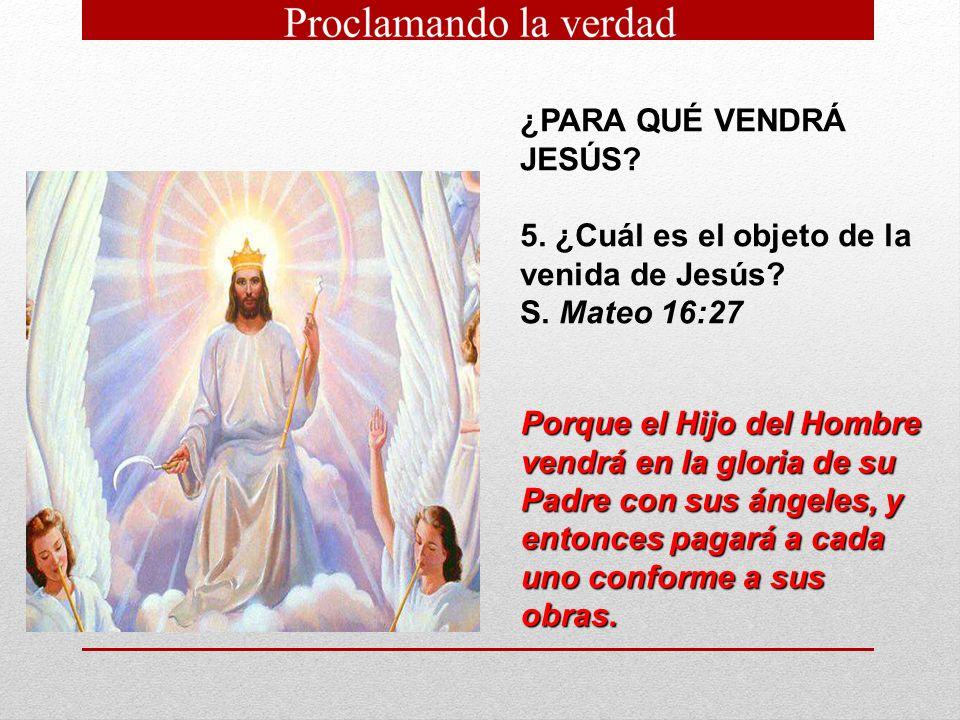 ¿PARA QUÉ VENDRÁ JESÚS 5. ¿Cuál es el objeto de la venida de Jesús S. Mateo 16:27.