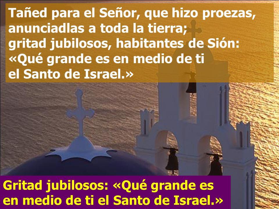 Tañed para el Señor, que hizo proezas, anunciadlas a toda la tierra; gritad jubilosos, habitantes de Sión: «Qué grande es en medio de ti el Santo de Israel.»
