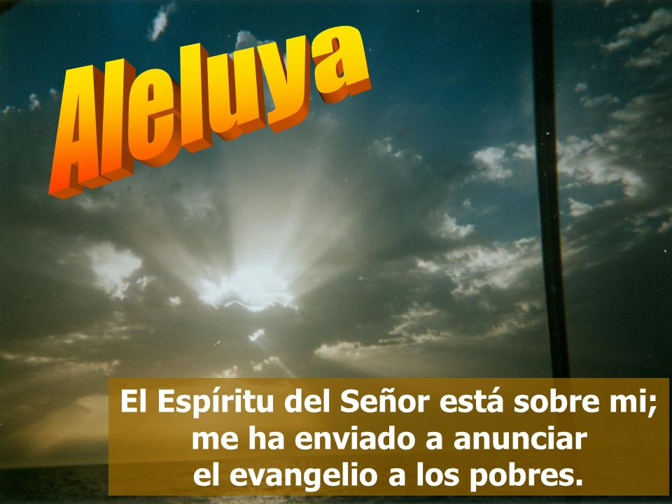 Aleluya El Espíritu del Señor está sobre mi; me ha enviado a anunciar el evangelio a los pobres.