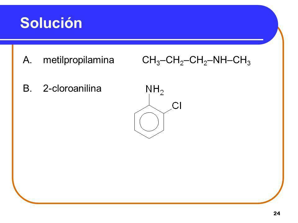 Solución A. metilpropilamina CH3–CH2–CH2–NH–CH3 B. 2-cloroanilina