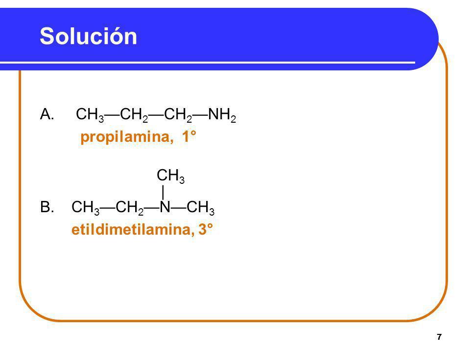 Solución A. CH3—CH2—CH2—NH2 propilamina, 1° CH3 | B. CH3—CH2—N—CH3