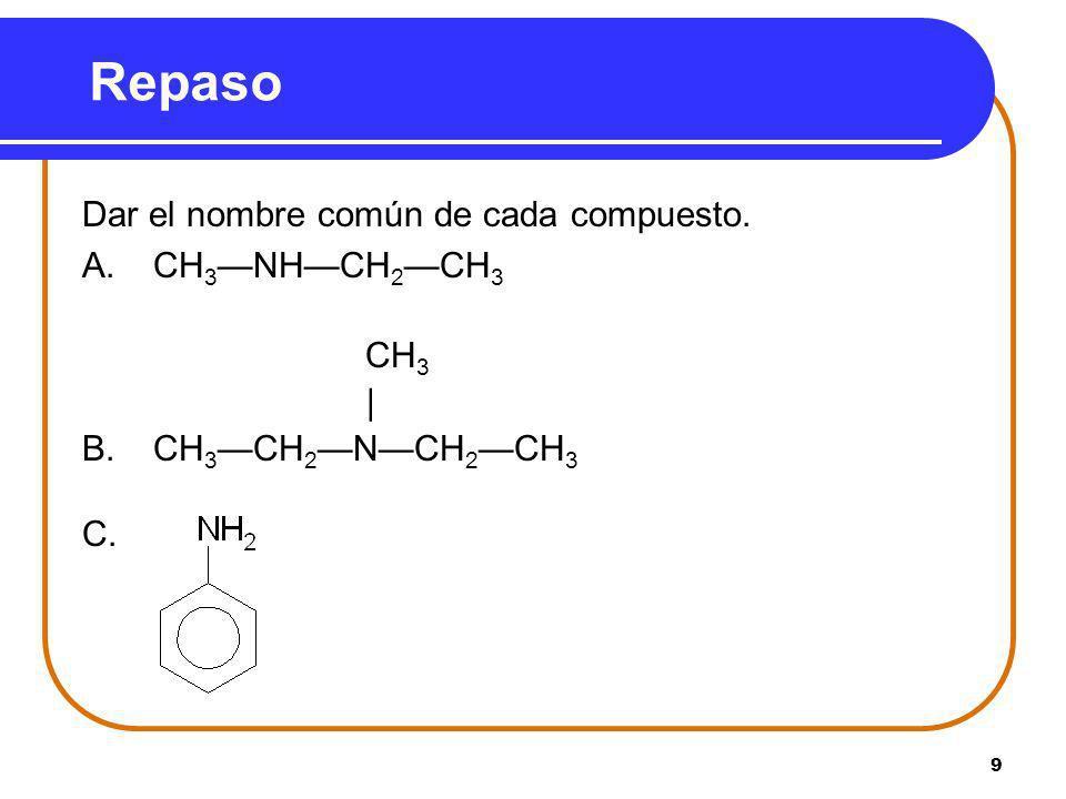 Repaso Dar el nombre común de cada compuesto. A. CH3—NH—CH2—CH3 CH3 |