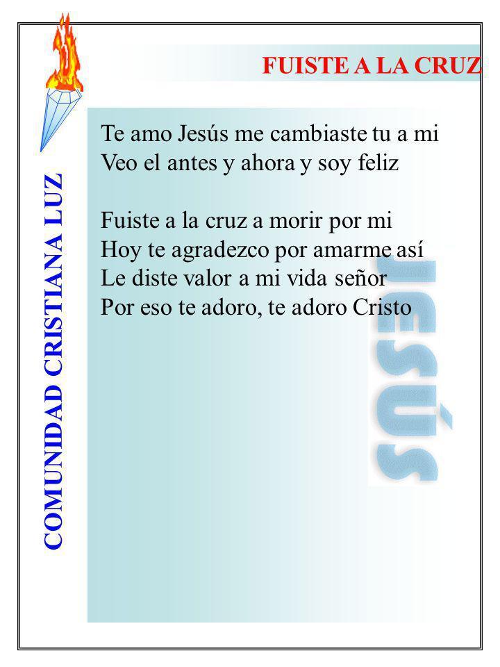 FUISTE A LA CRUZ Te amo Jesús me cambiaste tu a mi. Veo el antes y ahora y soy feliz. Fuiste a la cruz a morir por mi.