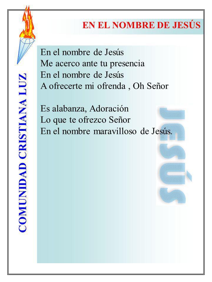 EN EL NOMBRE DE JESÚS En el nombre de Jesús. Me acerco ante tu presencia. A ofrecerte mi ofrenda , Oh Señor.