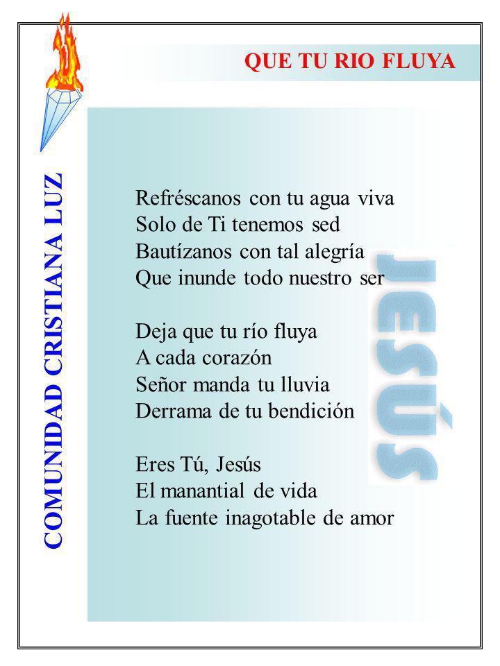 QUE TU RIO FLUYA Refréscanos con tu agua viva. Solo de Ti tenemos sed. Bautízanos con tal alegría.