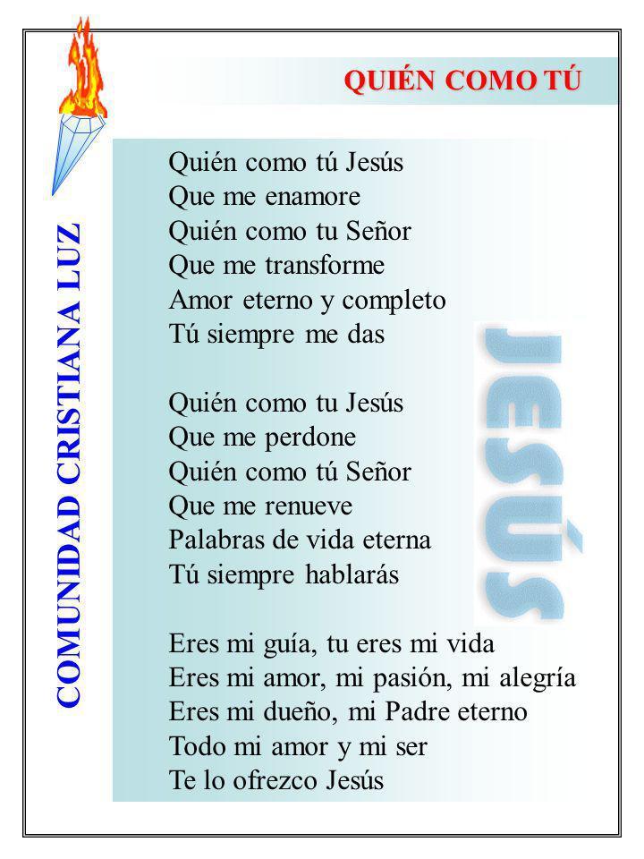 QUIÉN COMO TÚ Quién como tú Jesús. Que me enamore. Quién como tu Señor. Que me transforme. Amor eterno y completo.