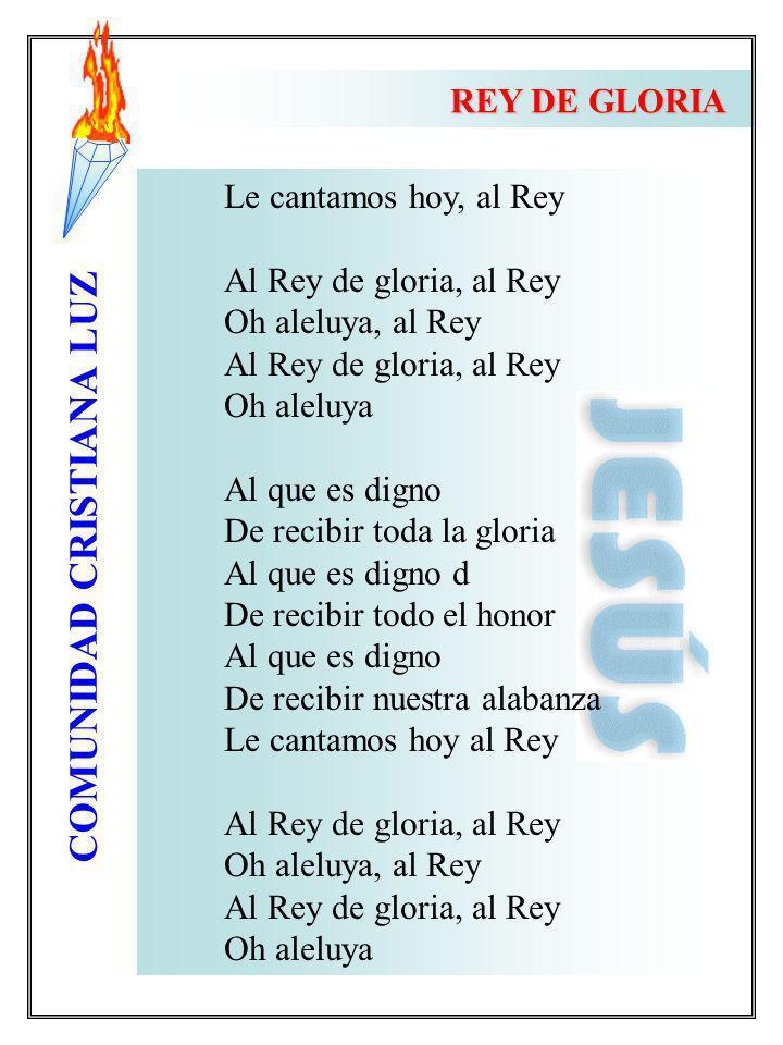 REY DE GLORIA Le cantamos hoy, al Rey. Al Rey de gloria, al Rey. Oh aleluya, al Rey. Oh aleluya.