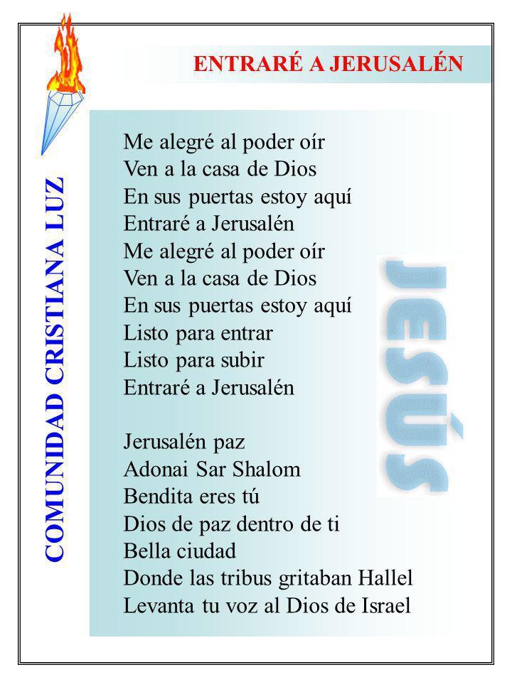 ENTRARÉ A JERUSALÉN Me alegré al poder oír. Ven a la casa de Dios. En sus puertas estoy aquí. Entraré a Jerusalén.