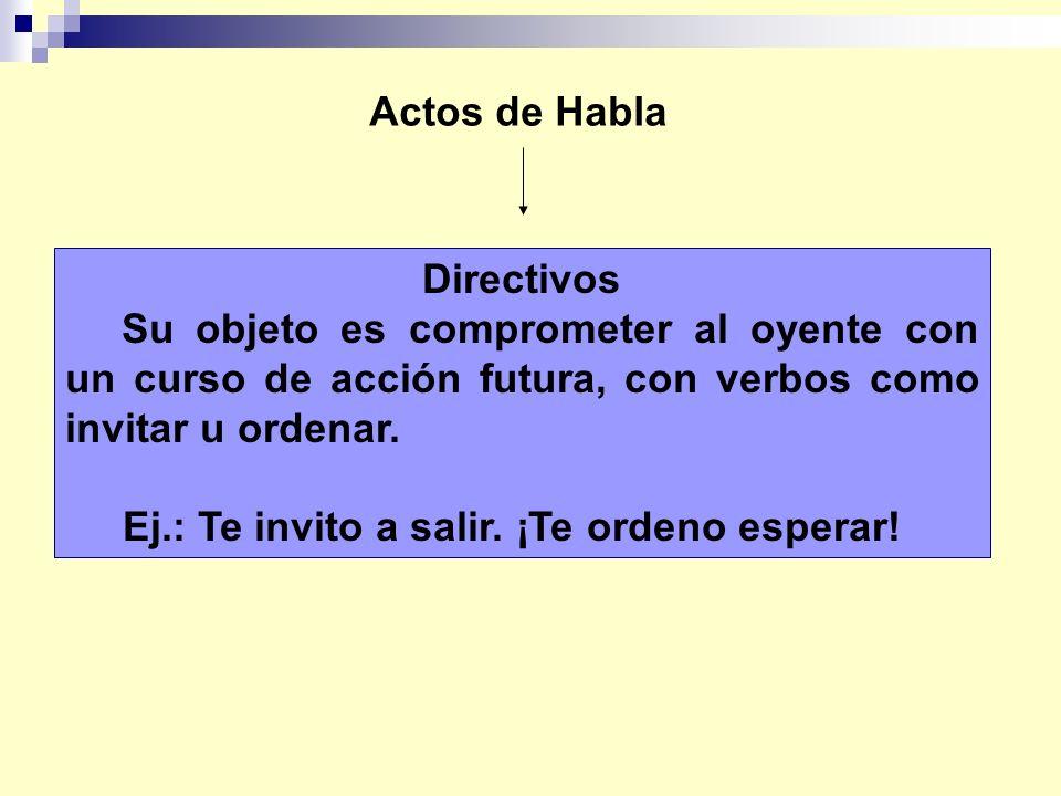 Actos de Habla Directivos. Su objeto es comprometer al oyente con un curso de acción futura, con verbos como invitar u ordenar.