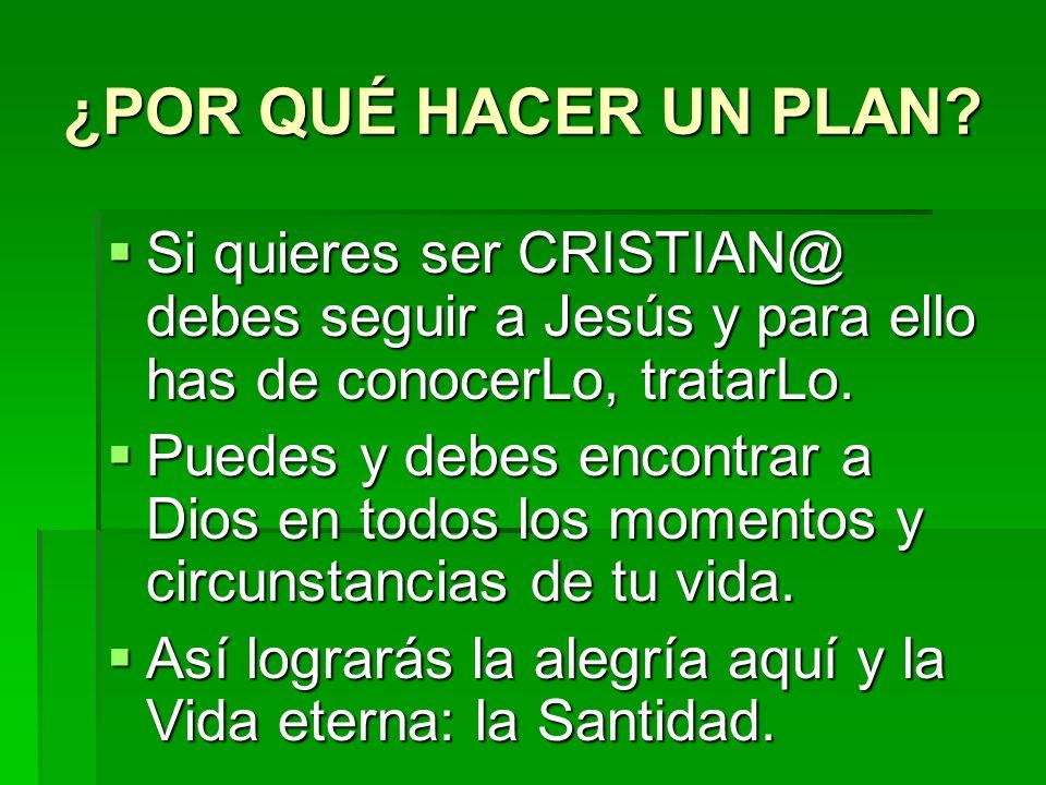 ¿POR QUÉ HACER UN PLAN Si quieres ser CRISTIAN@ debes seguir a Jesús y para ello has de conocerLo, tratarLo.