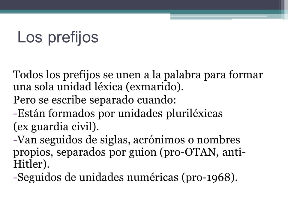 Los prefijos Todos los prefijos se unen a la palabra para formar una sola unidad léxica (exmarido).