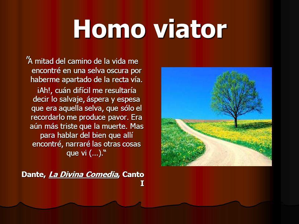 Homo viator A mitad del camino de la vida me encontré en una selva oscura por haberme apartado de la recta vía.