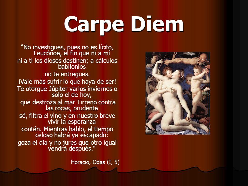 Carpe Diem No investigues, pues no es lícito, Leucónoe, el fin que ni a mí. ni a ti los dioses destinen; a cálculos babilonios.