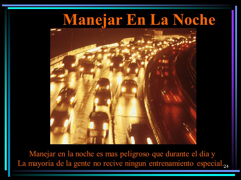 Manejar En La Noche Manejar en la noche es mas peligroso que durante el dia y.