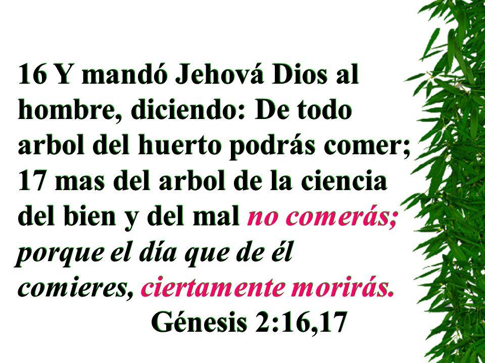 16 Y mandó Jehová Dios al hombre, diciendo: De todo arbol del huerto podrás comer; 17 mas del arbol de la ciencia del bien y del mal no comerás; porque el día que de él comieres, ciertamente morirás.