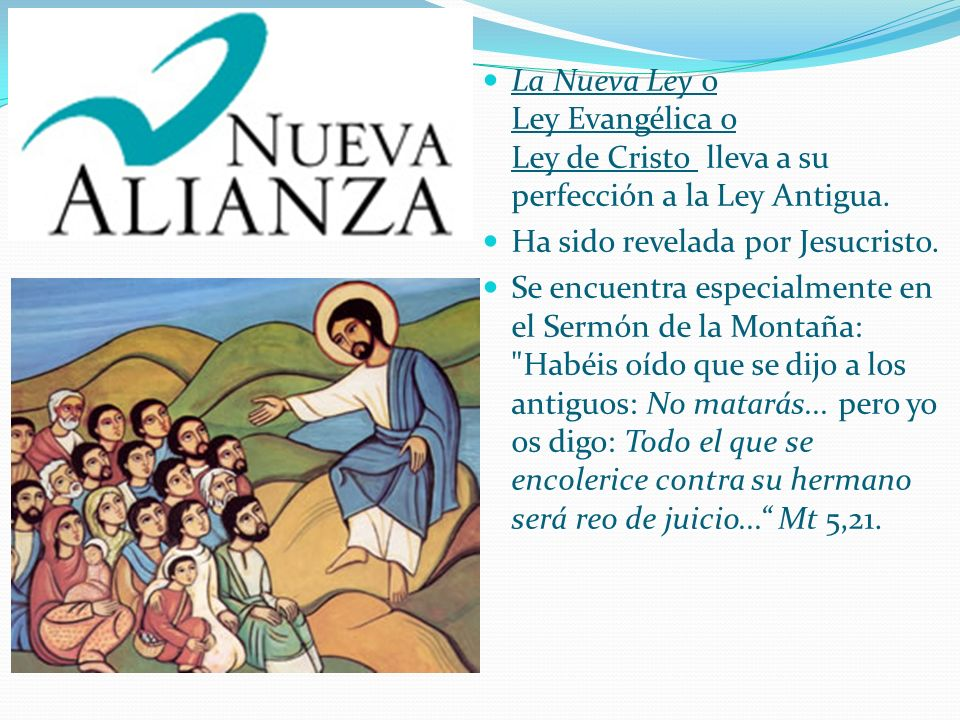 La Nueva Ley o Ley Evangélica o Ley de Cristo lleva a su perfección a la Ley Antigua.