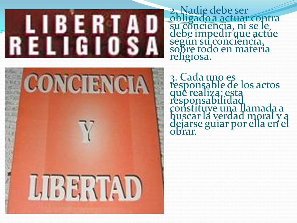 2. Nadie debe ser obligado a actuar contra su conciencia, ni se le debe impedir que actúe según su conciencia, sobre todo en materia religiosa.