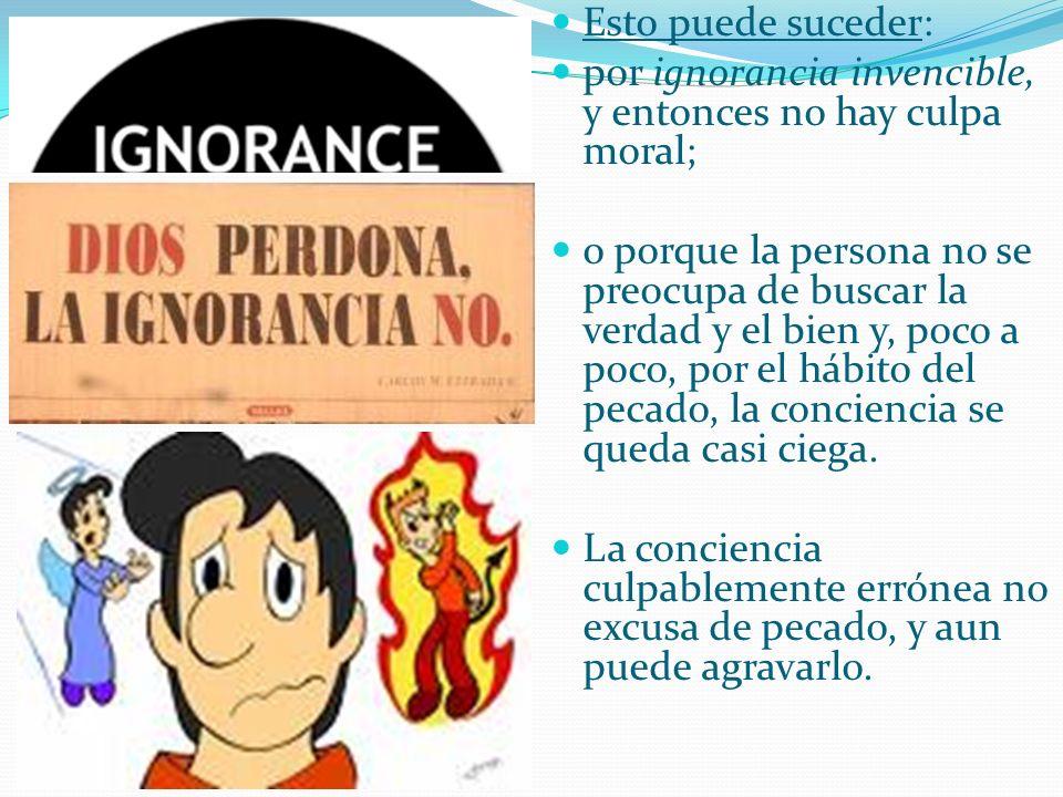 Esto puede suceder: por ignorancia invencible, y entonces no hay culpa moral;