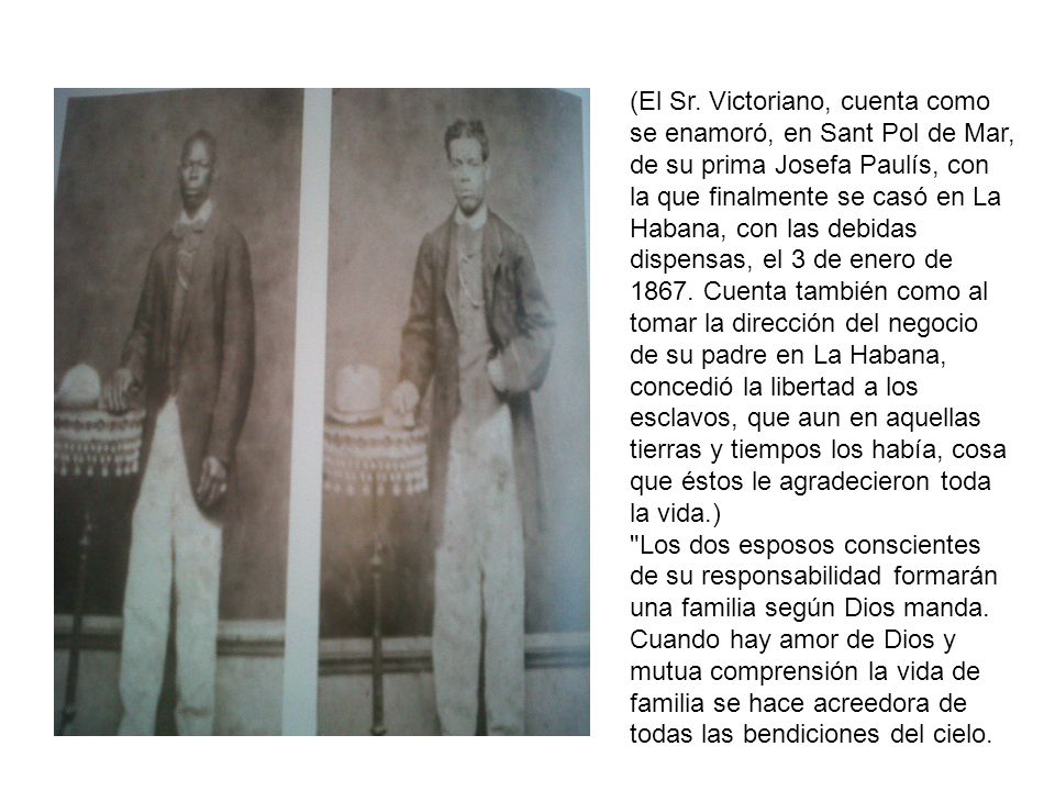 (El Sr. Victoriano, cuenta como se enamoró, en Sant Pol de Mar, de su prima Josefa Paulís, con la que finalmente se casó en La Habana, con las debidas dispensas, el 3 de enero de 1867. Cuenta también como al tomar la dirección del negocio de su padre en La Habana, concedió la libertad a los esclavos, que aun en aquellas tierras y tiempos los había, cosa que éstos le agradecieron toda la vida.)